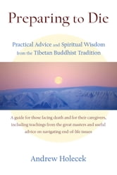 Preparing to Die - Practical Advice and Spiritual Wisdom from the Tibetan Buddhist Tradition ebook by Andrew Holecek