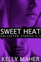 Sweet Heat - Collected Stories, Volume 3 ebook by Kelly Maher