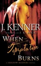 When Temptation Burns - A Shadow Keepers Novel ebook by J.K. Beck, J. Kenner