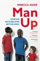 Man Up - How Do Boys Become Better Men ebook by Rebecca Asher