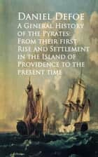 A General History of the Pyrates: From their firstd of Providence to the Present time ebook by Daniel Defoe