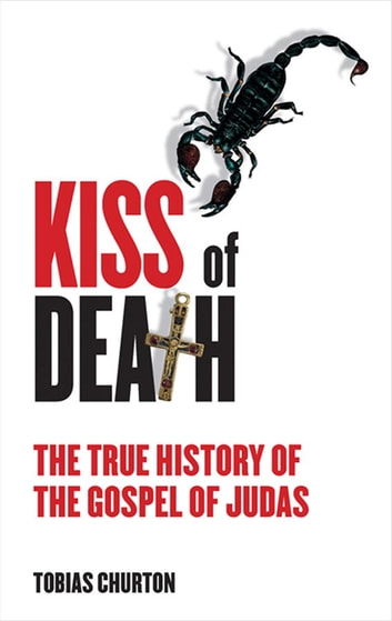 The Kiss of Death - The True History of The Gospel of Judas ebook by Tobias Churton