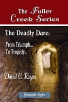 The Fuller Creek Series; The Deadly Dare - From Triumph..., to Tragedy... ebook by David C. Reyes