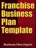 Franchise Business Plan Template (Including 6 Special Bonuses) ebook by Business Plan Expert