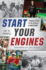 Start Your Engines - Famous Firsts in the History of NASCAR ebook by Jay W. Pennell,Jeff Gluck