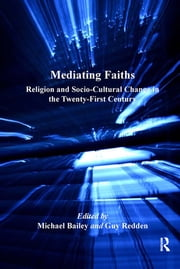 Mediating Faiths - Religion and Socio-Cultural Change in the Twenty-First Century ebook by Guy Redden,Michael Bailey