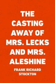 The Casting Away of Mrs. Lecks and Mrs. Aleshine ebook by Frank Richard Stockton
