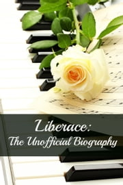 Liberace - The Unofficial Biography ebook by Kobo.Web.Store.Products.Fields.ContributorFieldViewModel