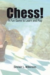 Chess! - A Fun Game to Learn and Play ebook by Sinclair L. Wilkinson
