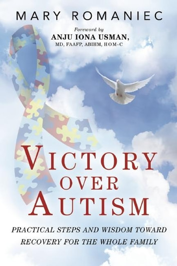 Victory over Autism - Practical Steps and Wisdom toward Recovery for the Whole Family ebook by Mary Romaniec