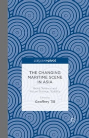 The Changing Maritime Scene in Asia - Rising Tensions and Future Strategic Stability ebook by Geoffrey Till