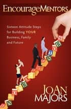 Encouragementors: Sixteen Attitude Steps for Building Your Business, Family and Future ebook by JoAn Majors