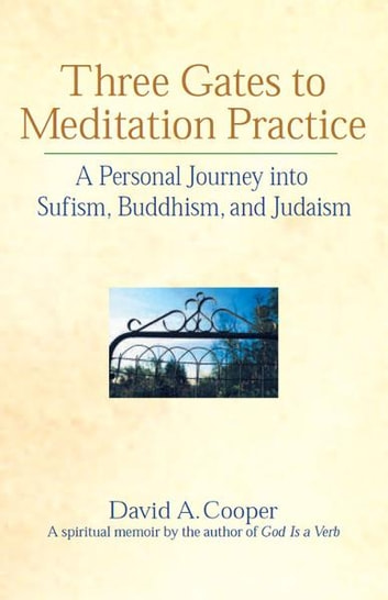 Three Gates to Meditation Practice: A Personal Journey into Sufism, Buddhism, and Judaism ebook by David A. Cooper