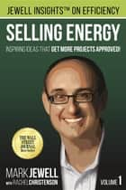 Selling Energy - Inspiring Ideas That Get More Projects Approved! ebook by Rachel A. Christenson, Michael Bannett, Mark T. Jewell