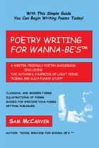 "Poetry Writing For Wanna-Be'sTm - A Writer-Friendly Guidebook Including the Author's Chapbook of Light Verse, ""Poems Are Such Funny Stuff."" ebook by Sam McCarver"