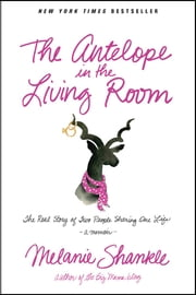 The Antelope in the Living Room - The Real Story of Two People Sharing One Life ebook by Melanie Shankle