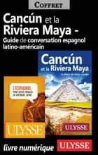 Cancun Riviera Maya et Guide de conversation latinoaméricain ebook by Collectif Ulysse