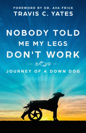 Nobody Told Me My Legs Don't Work: Journey of a Down Dog ebook by Travis Yates