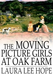 The Moving Picture Girls at Oak Farm - Or, Queer Happenings While Taking Rural Plays ebook by Laura Lee Hope