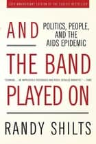 And the Band Played On - Politics, People, and the AIDS Epidemic, 20th-Anniversary Edition ebook by Randy Shilts
