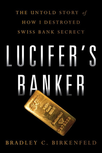 Lucifer's Banker - The Untold Story of How I Destroyed Swiss Bank Secrecy ebook by Bradley C. Birkenfeld
