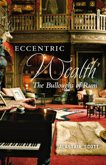 Eccentric Wealth - The Bulloughs of Rum ebook by Alastair Scott