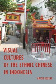 Visual Cultures of the Ethnic Chinese in Indonesia ebook by Abidin Kusno