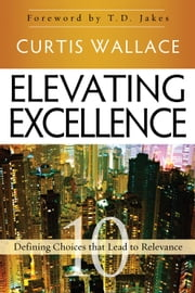 Elevating Excellence - 10 Defining Choices that Lead to Relevance ebook by Curtis Wallace,T. D. Jakes