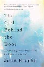 The Girl Behind the Door - A Father's Quest to Understand His Daughter's Suicide ebook by John Brooks