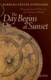 The Day Begins at Sunset - Perceptions of Time in the Islamic World ebook by Barbara Stowasser