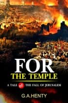 For the Temple : A Tale of the Fall of Jerusalem - Complete with original illustrations ebook by G.A. Henty