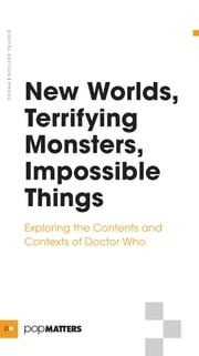 New Worlds, Terrifying Monsters, Impossible Things - Exploring the Contents and Contexts of Doctor Who ebook by PopMatters PopMatters,Erin Giannini