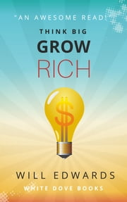 Think BIG and Grow Rich! - Unlocking the Promise of Wealth ebook by Will Edwards