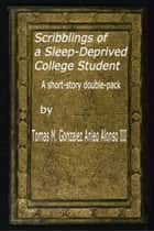 Scribblings of a Sleep-Deprived College Student ebook by Tomas M. Gonzalez Anleo Alonso III