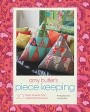 Amy Butler's Piece Keeping - 20 Stylish Projects that Celebrate Patchwork ebook by Amy Butler,David Butler