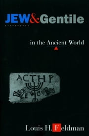 Jew and Gentile in the Ancient World: Attitudes and Interactions from Alexander to Justinian ebook by Feldman, Louis H.