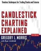 Candlestick Charting Explained : Timeless Techniques for Trading stocks and Sutures: Timeless Techniques for Trading stocks and Sutures ebook by Gregory Morris,Greg L. Morris,Gregory Morris