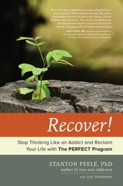 Recover! - Stop Thinking Like an Addict and Reclaim Your Life with The PERFECT Program ebook by Stanton Peele,Ilse Thompson