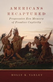 Americans Recaptured - Progressive Era Memory of Frontier Captivity ebook by Dr. Molly K. Varley