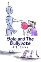 Solo And The Bullybots ebook by A. T. Sorsa