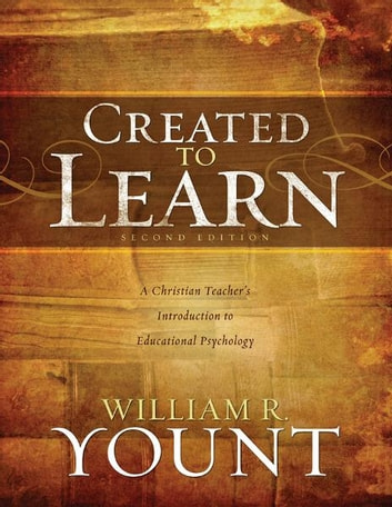Created to Learn: A Christian Teacher's Introduction to Educational Psychology, Second Edition ebook by William Yount