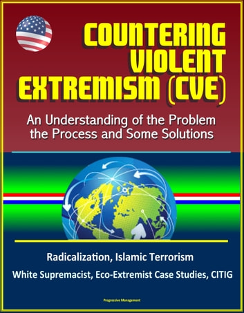 Countering Violent Extremism (CVE): An Understanding of the Problem, the Process and Some Solutions - Radicalization, Islamic Terrorism, White Supremacist, Eco-Extremist Case Studies, CITIG ebook by Progressive Management