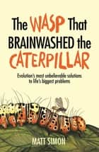 The Wasp That Brainwashed the Caterpillar eBook by Matt Simon