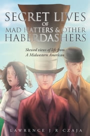 Secret Lives of Mad Hatters & Other Haberdashers (Skewed Views of Life From a Midwestern American) ebook by Lawrence J R Czaja