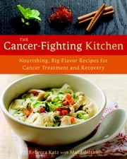 The Cancer-Fighting Kitchen - Nourishing, Big-Flavor Recipes for Cancer Treatment and Recovery ebook by Rebecca Katz,Mat Edelson