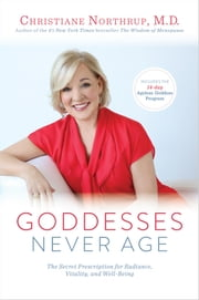 Goddesses Never Age - The Secret Prescription for Radiance, Vitality, and Well-Being ebook by Dr. Christiane Northrup