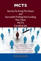 MCTS Secrets To Acing The Exam and Successful Finding And Landing Your Next MCTS Certified Job ebook by Gregory Todd