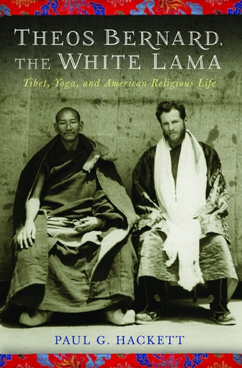 Theos Bernard, the White Lama - Tibet, Yoga, and American Religious Life ebook by Paul Hackett