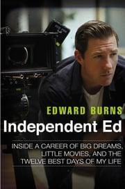 Independent Ed - Inside a Career of Big Dreams, Little Movies, and the Twelve Best Days of My Life ebook by Edward Burns,Todd Gold