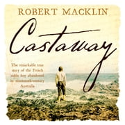 Castaway - The extraordinary survival story of Narcisse Pelletier, a young French cabin boy shipwrecked on Cape York in 1858 Hörbuch by Robert Macklin